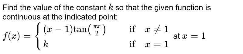 Find the value of the   constant `k` so that the given   function is continuous at the indicated point: `f(x)={{:((x-1)tan((pix)/2),\ \ \ if\ x!=1),(k ,\ \ \ if\ x=1):}` at `x=1`