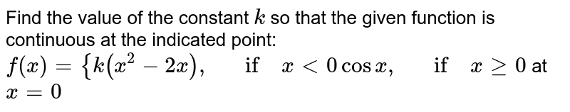 Find the value of the   constant `k` so that the given   function is continuous at the indicated point: `f(x)={k(x^2-2x),\ \ \ if\ x<0cosx ,\ \ \ if\ xgeq0` at `x=0`