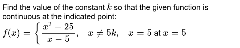 Find the value of the   constant `k` so that the given   function is continuous at the indicated point: `f(x)={(x^2-25)/(x-5),\ \ \ x!=5k ,\ \ \ x=5` at `x=5`