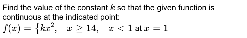Find the value of the   constant `k` so that the given   function is continuous at the indicated point: `f(x)={k x^2,\ \ \ xgeq1 4,\ \ \ x<1` at `x=1`
