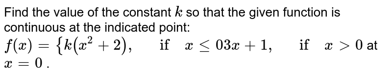 Find the value of the   constant `k` so that the given   function is continuous at the indicated point: `f(x)={k(x^2+2),\ \ \ if\ xlt=0 3x+1,\ \ \ if\ x >0` at `x=0` .