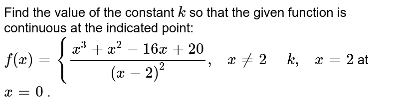 Find the value of the   constant `k` so that the given   function is continuous at the indicated point: `f(x)={(x^3+x^2-16 x+20)/((x-2)^2),\ \ \ x!=2\ \ \ \ \ k ,\ \ \ x=2` at `x=0` .