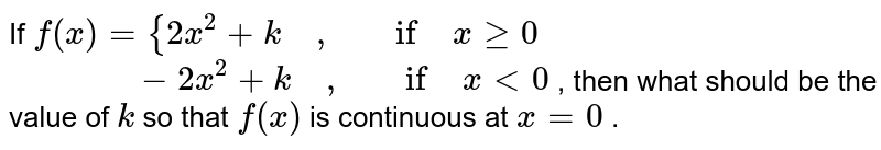 If `f(x)={2x^2+k\ \ \ \ ,\ \ \ \ if\ xgeq0      `<br> `\ \ \ \ \ \ \ \ \ \ \ \ \ \ -2x^2+k\ \ \ \ ,\ \ \ \ if\ x<0` , `<br> `then what should be   the value of `k` so that `f(x)` is continuous at `x=0` .