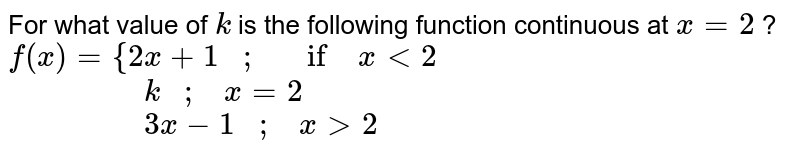 For what value of `k` is the following   function continuous at `x=2` ? `f(x)={2x+1\ \ \ ;\ \ \ if\ x<2 `<br> `\ \ \ \ \ \ \ \ \ \ \ \ \ \ \ \ \ \k\ \ \ ;\ \ \ x=2`<br> ` \ \ \ \ \ \ \ \ \ \ \ \ \ \ \ \ \ 3x-1\ \ \ ;\ \ \ x >2`