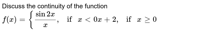 Discuss the continuity of the function  `f(x)={(sin2x)/x ,ifx<0x+2,ifxgeq0`