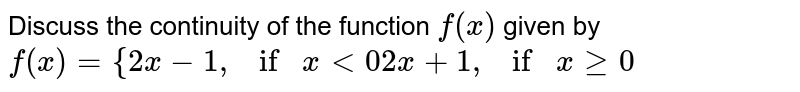 Discuss the continuity of the function `f(x)` given by  `f(x)={2x-1,ifx<0 2x+1,ifxgeq0`