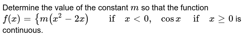 Determine the value of   the constant `m` so that the function `f(x)={m(x^2-2x)\ \ \ \ \ if\ x<0,\ \ \  cosx \ \ if\ xgeq0` is continuous.