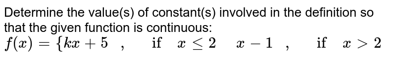 Determine the value(s)   of constant(s) involved in the definition so that the given function is   continuous: `f(x)={k x+5\ \ \ ,\ \ \ if\ xlt=2\ \ \ \ \ x-1\ \ \ ,\ \ \ if\ x >2`