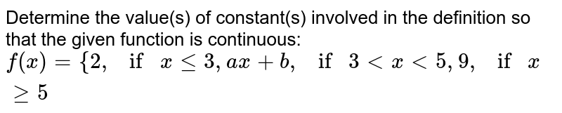 Determine the value(s)   of constant(s) involved in the definition so that the given function is   continuous: `f(x)={2, if x<=3, ax+b, if3 < x < 5 ,  9, if x>=5`