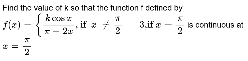 """Find the value of k so that the function f defined by  `f(x)={(kcosx)/(pi-2x), """"if""""\ \ x\ !=pi/2""""     3,if""""\ x=pi/2`  is continuous at `x=pi/2`"""