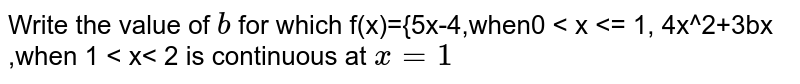 Write the value of `b` for which f(x)={5x-4,when0 < x <= 1, 4x^2+3bx ,when 1 < x< 2 is continuous at `x=1`