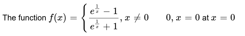 The function `f(x)={(e^(1/x)-1)/(e^(1/x)+1),x!=0 \ \ \ \ \ \ \ 0,x=0`   at `x=0`