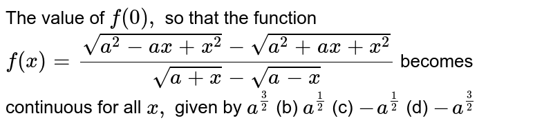 The value of `f(0),` so that the function  `f(x)=(sqrt(a^2-a x+x^2)-sqrt(a^2+a x+x^2))/(sqrt(a+x)-sqrt(a-x))`  becomes continuous for all `x ,` given by `a^(3/2)`  (b) `a^(1/2)`  (c) `-a^(1/2)`  (d) `-a^(3/2)`