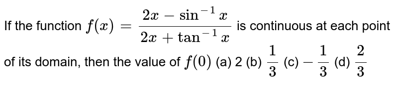 If the function `f(x)=(2x-sin^(-1)x)/(2x+tan^(-1)x)` is continuous at each point of its domain, then the value of `f(0)`  (a) 2 (b) `1/3`  (c) `-1/3`  (d) `2/3`