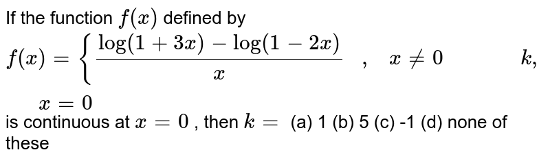 If the function `f(x)` defined by `f(x)={(log(1+3x)-log(1-2x))/x\ \ \ ,\ \ \ x!=0\ \ \ \ \ \ \ \ \ \ \ \ \ \ \k ,\ \ \ \ \ \ \ x=0` is continuous at `x=0` , then `k=`  (a) 1 (b) 5 (c) -1 (d) none of these