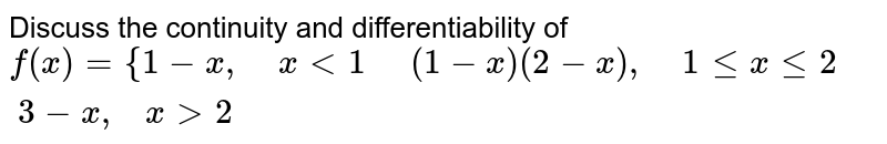 Discuss the continuity   and differentiability of `f(x)={1-x ,\ \ \ \  x<1\ \ \ \ \ \(1-x)(2-x),\ \ \ \ 1lt=xlt=2 \ \ \ \ \3-x ,\ \ \ x >2`