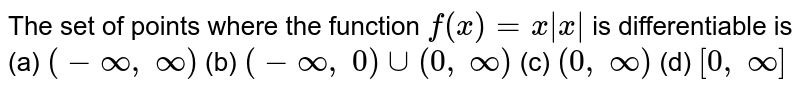 The set of points where   the function `f(x)=x|x|` is differentiable is (a) `(-oo,\ oo)` (b) `(-oo,\ 0)uu(0,\ oo)` (c) `(0,\ oo)` (d) `[0,\ oo]`