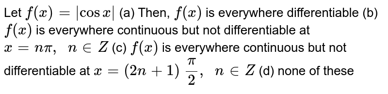 Let `f(x)=|cosx|` (a) Then, `f(x)` is everywhere   differentiable (b) `f(x)` is everywhere   continuous but not differentiable at `x=npi,\ \ n in  Z`  (c) `f(x)` is everywhere   continuous but not differentiable at `x=(2n+1)\ pi/2,\ \ n in  Z`  (d) none of these