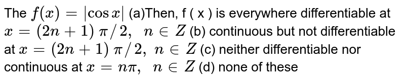 The `f(x)=|cosx|` (a)Then,  f ( x )  is everywhere differentiable at `x=(2n+1)\ pi//2,\ \ n in  Z`  (b) continuous but not   differentiable at `x=(2n+1)\ pi//2,\ n in  Z`  (c) neither   differentiable nor continuous at `x=npi,\ \ n in  Z`  (d) none of these