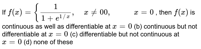 If `f(x)={1/(1+e^(1//x)),\ \ \ \ x!=0 0,\ \ \ \ \ \ \ \ \ \ \ x=0` , then `f(x)` is continuous as well as   differentiable at `x=0`  (b) continuous but not   differentiable at `x=0`  (c) differentiable but   not continuous at `x=0`  (d) none of these
