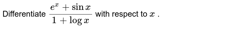 Differentiate `(e^x+sinx)/(1+logx)` with respect to `x` .