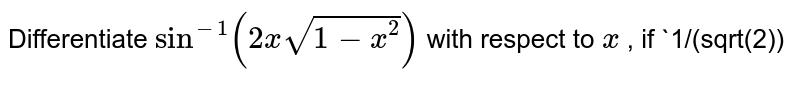 Differentiate `sin^(-1)(2xsqrt(1-x^2))` with respect to `x` , if `1/(sqrt(2))<x<1`