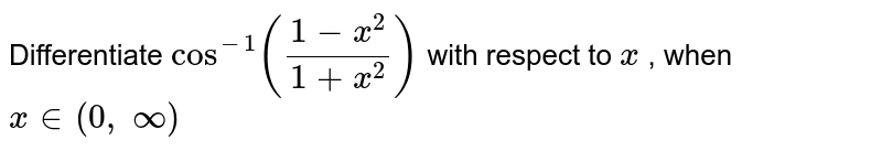 Differentiate `cos^(-1)((1-x^2)/(1+x^2))` with respect to `x` , when `x in (0,\ oo)`