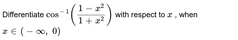 Differentiate `cos^(-1)((1-x^2)/(1+x^2))` with respect to `x` , when `x in (-oo,\ 0)`