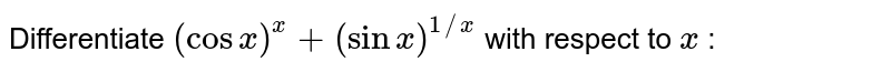 Differentiate `(cosx)^x+(sinx)^(1//x)` with respect to `x` :