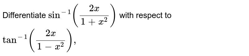 Differentiate   `sin^(-1)((2x)/(1+x^2))` with respect   to `tan^(-1)((2x)/(1-x^2)),`