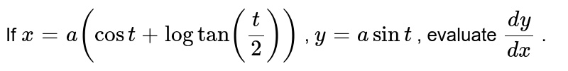 If `x=a(cost+logtan(t/2))` , `y=asint` , evaluate `(dy)/(dx)`  .