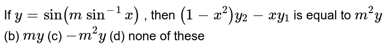 If `y=sin(m\ sin^(-1)x)` , then `(1-x^2)y_2-x y_1` is equal to `m^2y` (b) `m y` (c) `-m^2y` (d) none of these
