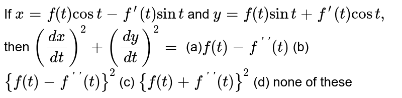 If `x=f(t)cost-f^(prime)(t)sint` and `y=f(t)sint+f^(prime)(t)cost ,` then `((dx)/(dt))^2+((dy)/(dt))^2=`  (a)`f(t)-f^(primeprime)(t)` (b) `{f(t)-f^(primeprime)(t)}^2`  (c) `{f(t)+f^(primeprime)(t)}^2` (d) none of these
