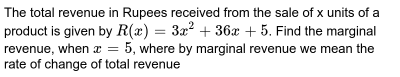 The total revenue in Rupees received from the sale  of x units of a product is given by `R(x)=3x^2+36 x+5`. Find the marginal revenue, when `x = 5`, where by  marginal revenue we mean the rate of change of total revenue