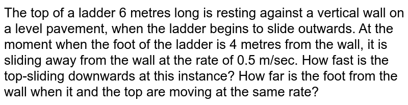 The top of a ladder 6 metres   long is resting against a vertical wall on a level pavement, when the ladder begins   to slide outwards. At the moment when the foot of the ladder is 4 metres from   the wall, it is sliding away from the wall at the rate of 0.5 m/sec. How fast   is the top-sliding downwards at this instance? How far is the foot from the wall when it and the   top are moving at the same rate?