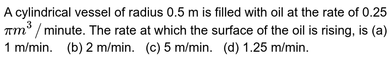 A cylindrical vessel of radius 0.5 m is filled with oil at the rate of  0.25`pi``m^3``/`minute. The rate at which the   surface of the oil is rising, is (a) 1 m/min.     (b) 2 m/min. (c) 5 m/min. (d) 1.25 m/min.