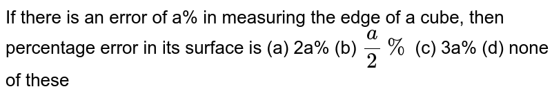 If there is an error of   a% in measuring the edge of a cube, then percentage error in its surface is (a) 2a% (b) `a/2%` (c) 3a% (d) none of these