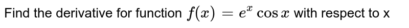 Find the derivative    for function `f(x)=e^xcosx` with respect to x