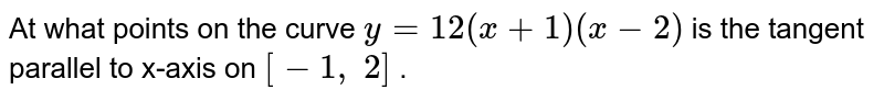 At what points on the   curve `y=12(x+1)(x-2)` is the tangent parallel to x-axis on `[-1,\ 2]` .