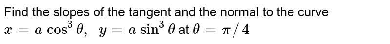 Find the slopes of the   tangent and the normal to the curve `x=a\ cos^3theta,\ \ y=a\ sin^3theta` at `theta=pi//4`
