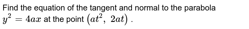Find the equation of   the tangent and normal to the parabola `y^2=4a x` at the point `(a t^2,\ 2a t)` .