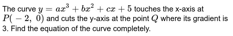 The curve `y=a x^3+b x^2+c x+5` touches the x-axis at `P(-2,\ 0)` and cuts the y-axis at   the point `Q` where its gradient is   3. Find the equation of the curve completely.