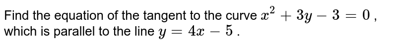 Find the equation of   the tangent to the curve `x^2+3y-3=0` , which is parallel to   the line `y=4x-5` .