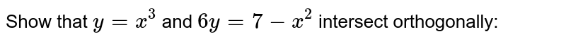 Show that `y=x^3` and `6y=7-x^2` intersect orthogonally: