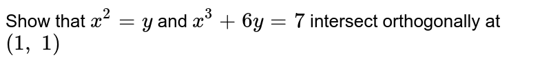 Show that `x^2=y` and `x^3+6y=7` intersect orthogonally   at `(1,\ 1)`