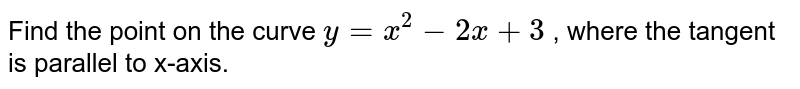 Find the point on the   curve `y=x^2-2x+3` , where the tangent is   parallel to x-axis.