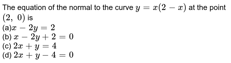 The equation of the   normal to the curve `y=x(2-x)` at the point `(2,\ 0)` is<br> (a)`x-2y=2`<br> (b) `x-2y+2=0`<br>  (c) `2x+y=4`<br> (d) `2x+y-4=0`