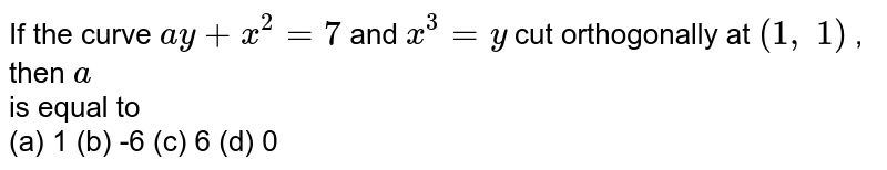 If the curve `a y+x^2=7` and `x^3=y` cut orthogonally at `(1,\ 1)` , then `a` <br> is equal to <br> (a) 1 (b) -6 (c) 6 (d) 0