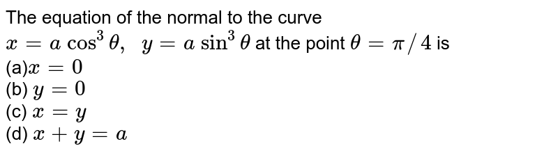 The equation of the   normal to the curve `x=a\ cos^3theta,\ \ y=a\ sin^3theta` at the point `theta=pi//4` is<br> (a)`x=0`<br> (b) `y=0`<br> (c) `x=y`<br> (d) `x+y=a`