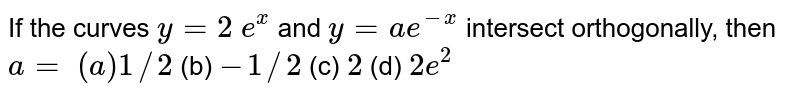 If the curves `y=2\ e^x` and `y=a e^(-x)` intersect orthogonally,   then `a=`  `(a)1//2` (b) `-1//2` (c) `2` (d) `2e^2`